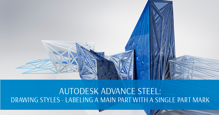 Autodesk Advance Steel: Drawing Styles - Labeling a Main Part with a Single Part Mark