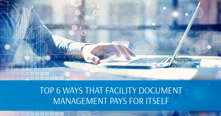 Top 6 Ways That Facility Document Management Pays for Itself
